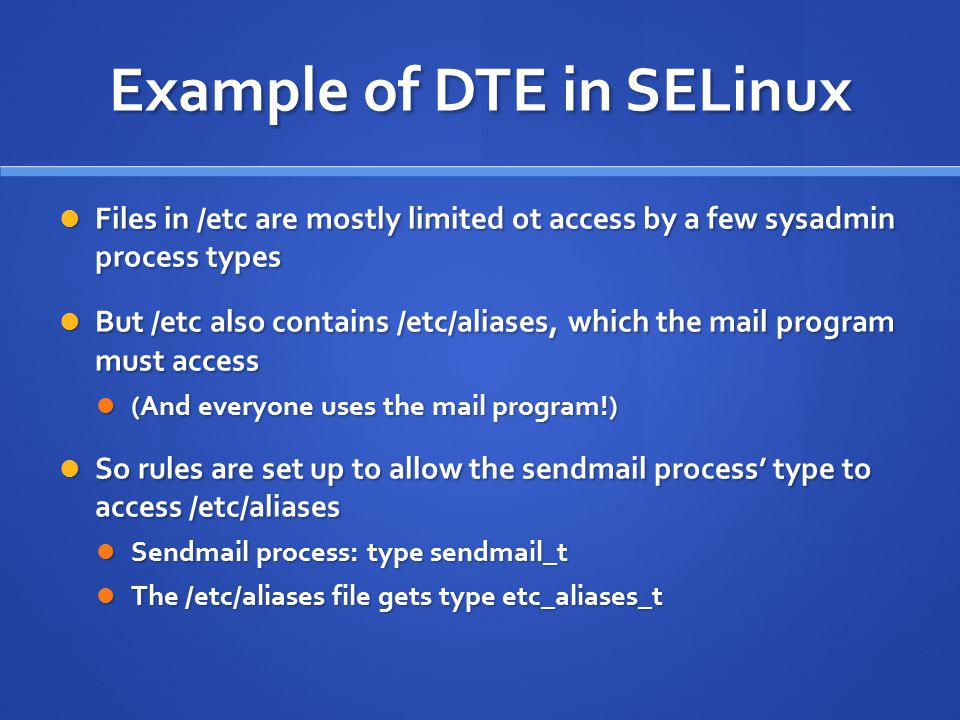 Example of DTE in SELinux Files in /etc are mostly limited ot access by a few sysadmin process types Files in /etc are mostly limited ot access by a few sysadmin process types But /etc also contains /etc/aliases, which the mail program must access But /etc also contains /etc/aliases, which the mail program must access (And everyone uses the mail program!) (And everyone uses the mail program!) So rules are set up to allow the sendmail process' type to access /etc/aliases So rules are set up to allow the sendmail process' type to access /etc/aliases Sendmail process: type sendmail_t Sendmail process: type sendmail_t The /etc/aliases file gets type etc_aliases_t The /etc/aliases file gets type etc_aliases_t