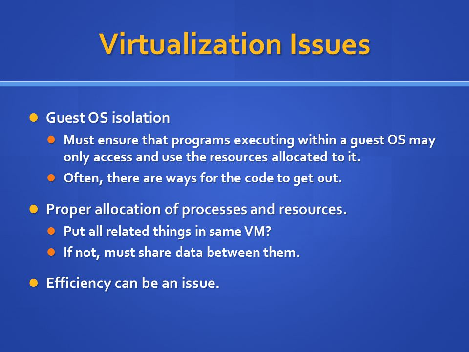 Virtualization Issues Guest OS isolation Guest OS isolation Must ensure that programs executing within a guest OS may only access and use the resources allocated to it.