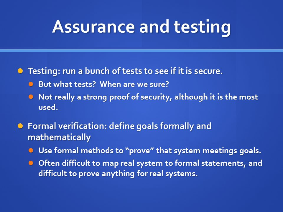 Assurance and testing Testing: run a bunch of tests to see if it is secure.