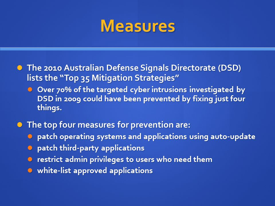 Measures The 2010 Australian Defense Signals Directorate (DSD) lists the Top 35 Mitigation Strategies The 2010 Australian Defense Signals Directorate (DSD) lists the Top 35 Mitigation Strategies Over 70% of the targeted cyber intrusions investigated by DSD in 2009 could have been prevented by fixing just four things.