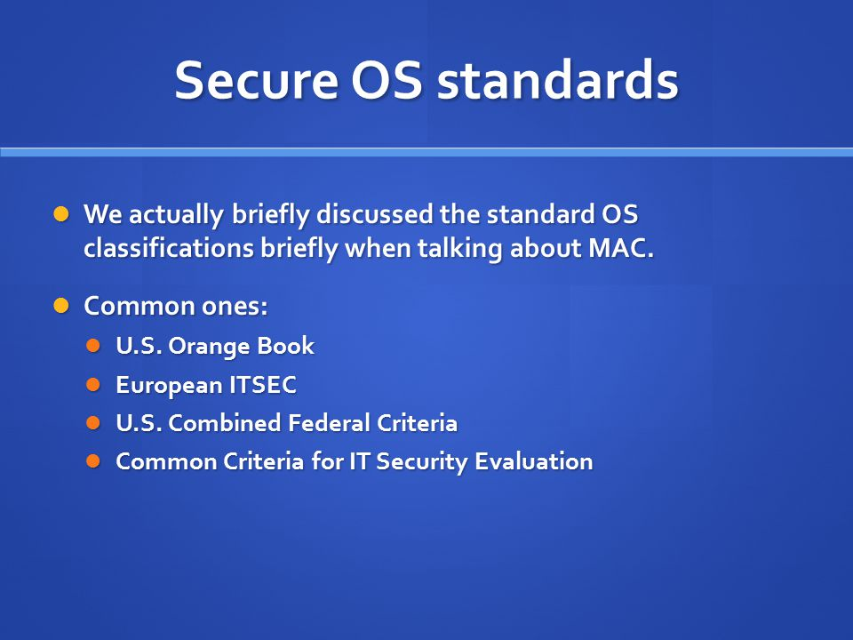Secure OS standards We actually briefly discussed the standard OS classifications briefly when talking about MAC.