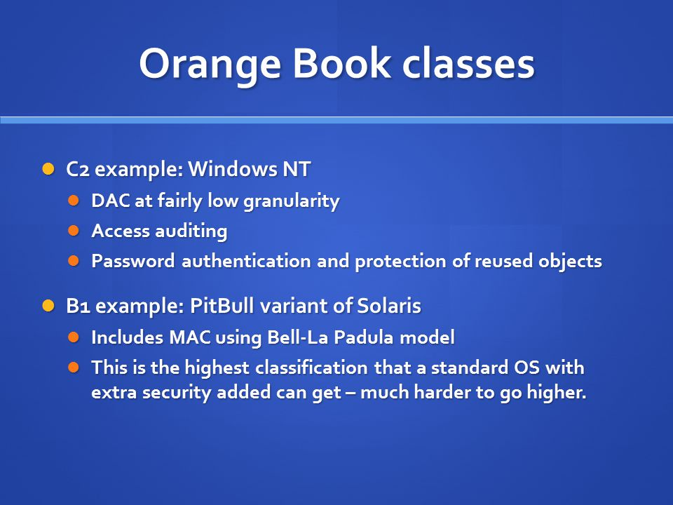 Orange Book classes C2 example: Windows NT C2 example: Windows NT DAC at fairly low granularity DAC at fairly low granularity Access auditing Access auditing Password authentication and protection of reused objects Password authentication and protection of reused objects B1 example: PitBull variant of Solaris B1 example: PitBull variant of Solaris Includes MAC using Bell-La Padula model Includes MAC using Bell-La Padula model This is the highest classification that a standard OS with extra security added can get – much harder to go higher.