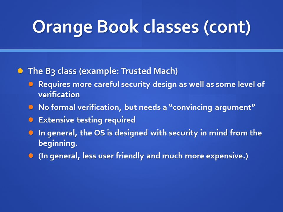 Orange Book classes (cont) The B3 class (example: Trusted Mach) The B3 class (example: Trusted Mach) Requires more careful security design as well as some level of verification Requires more careful security design as well as some level of verification No formal verification, but needs a convincing argument No formal verification, but needs a convincing argument Extensive testing required Extensive testing required In general, the OS is designed with security in mind from the beginning.