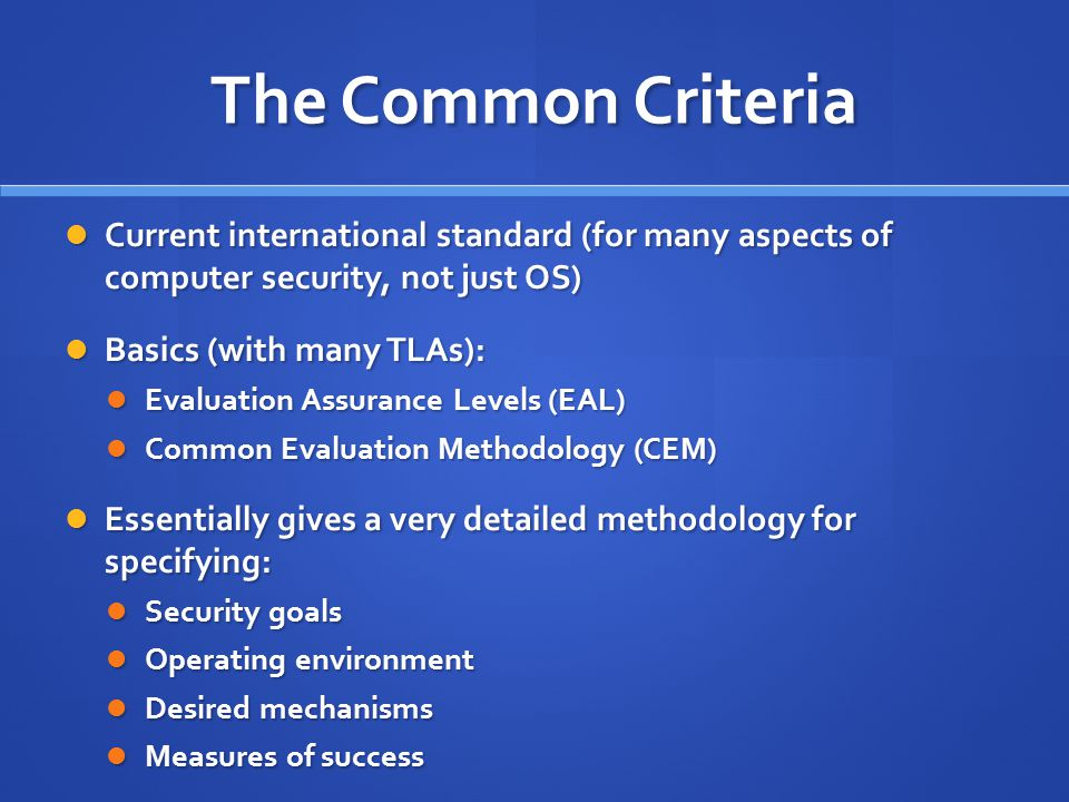 The Common Criteria Current international standard (for many aspects of computer security, not just OS) Current international standard (for many aspects of computer security, not just OS) Basics (with many TLAs): Basics (with many TLAs): Evaluation Assurance Levels (EAL) Evaluation Assurance Levels (EAL) Common Evaluation Methodology (CEM) Common Evaluation Methodology (CEM) Essentially gives a very detailed methodology for specifying: Essentially gives a very detailed methodology for specifying: Security goals Security goals Operating environment Operating environment Desired mechanisms Desired mechanisms Measures of success Measures of success