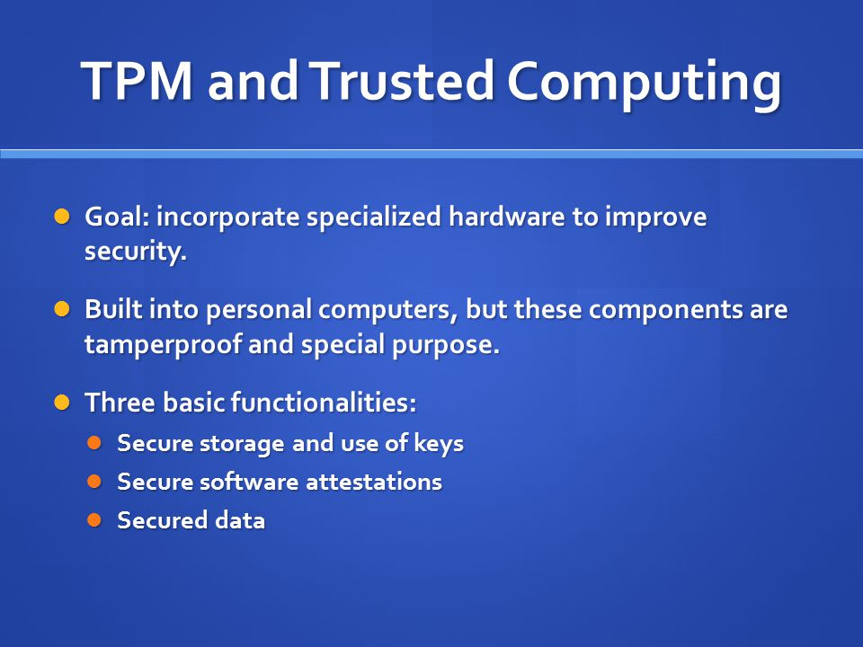 TPM and Trusted Computing Goal: incorporate specialized hardware to improve security.