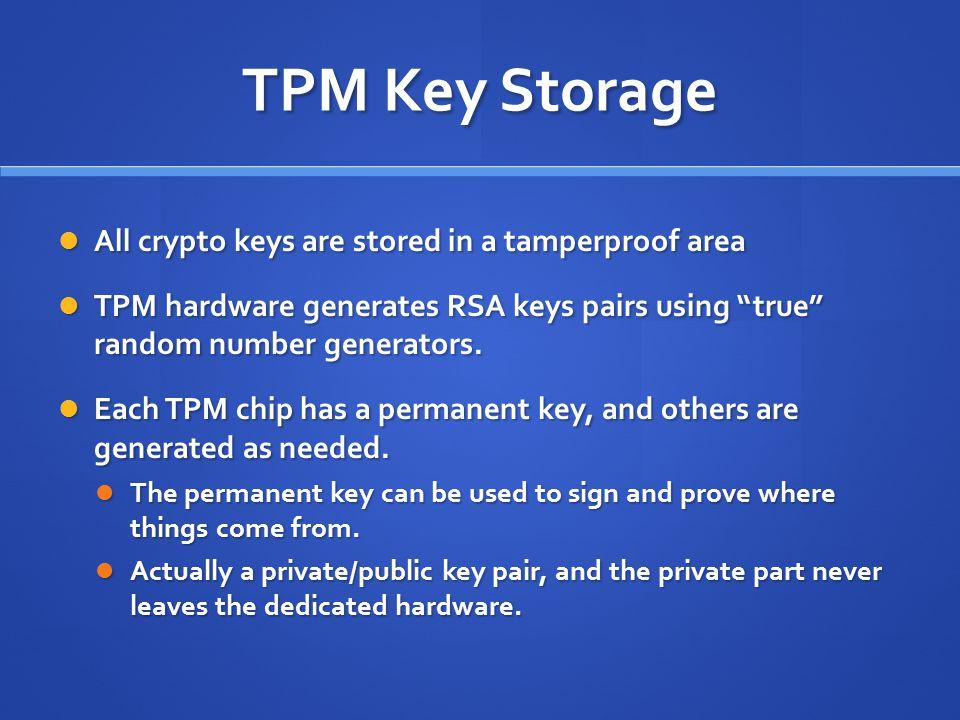 TPM Key Storage All crypto keys are stored in a tamperproof area All crypto keys are stored in a tamperproof area TPM hardware generates RSA keys pairs using true random number generators.