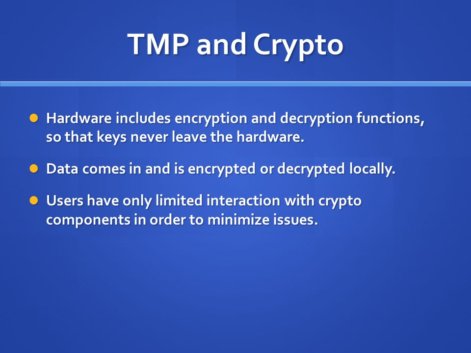 TMP and Crypto Hardware includes encryption and decryption functions, so that keys never leave the hardware.