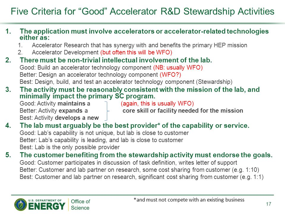 1.The application must involve accelerators or accelerator-related technologies either as: 1.Accelerator Research that has synergy with and benefits the primary HEP mission 2.Accelerator Development (but often this will be WFO) 2.There must be non-trivial intellectual involvement of the lab.