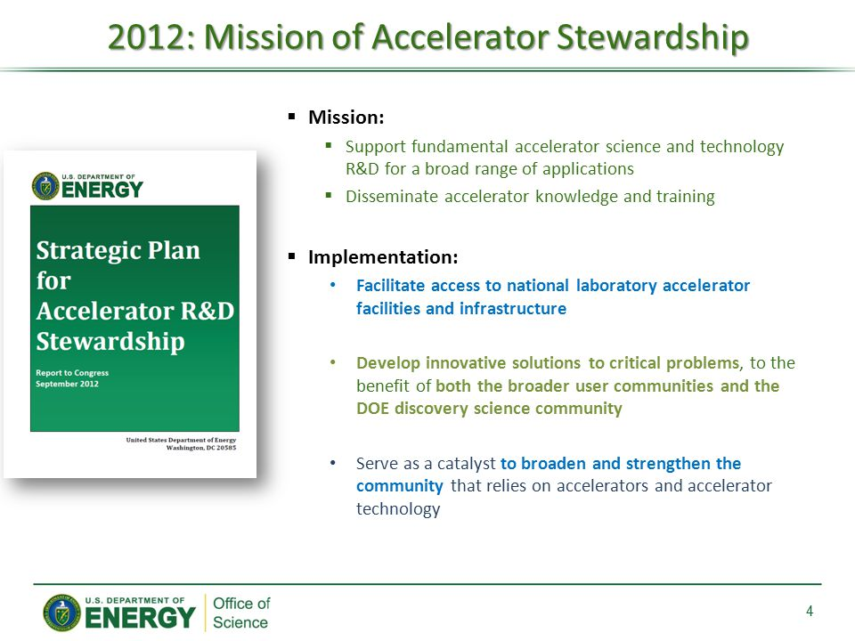 2012: Mission of Accelerator Stewardship 4  Mission:  Support fundamental accelerator science and technology R&D for a broad range of applications  Disseminate accelerator knowledge and training  Implementation: Facilitate access to national laboratory accelerator facilities and infrastructure Develop innovative solutions to critical problems, to the benefit of both the broader user communities and the DOE discovery science community Serve as a catalyst to broaden and strengthen the community that relies on accelerators and accelerator technology