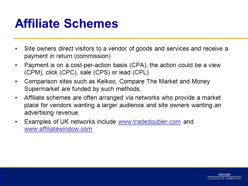 Affiliate Schemes Site owners direct visitors to a vendor of goods and services and receive a payment in return (commission) Payment is on a cost-per-action basis (CPA), the action could be a view (CPM), click (CPC), sale (CPS) or lead (CPL).