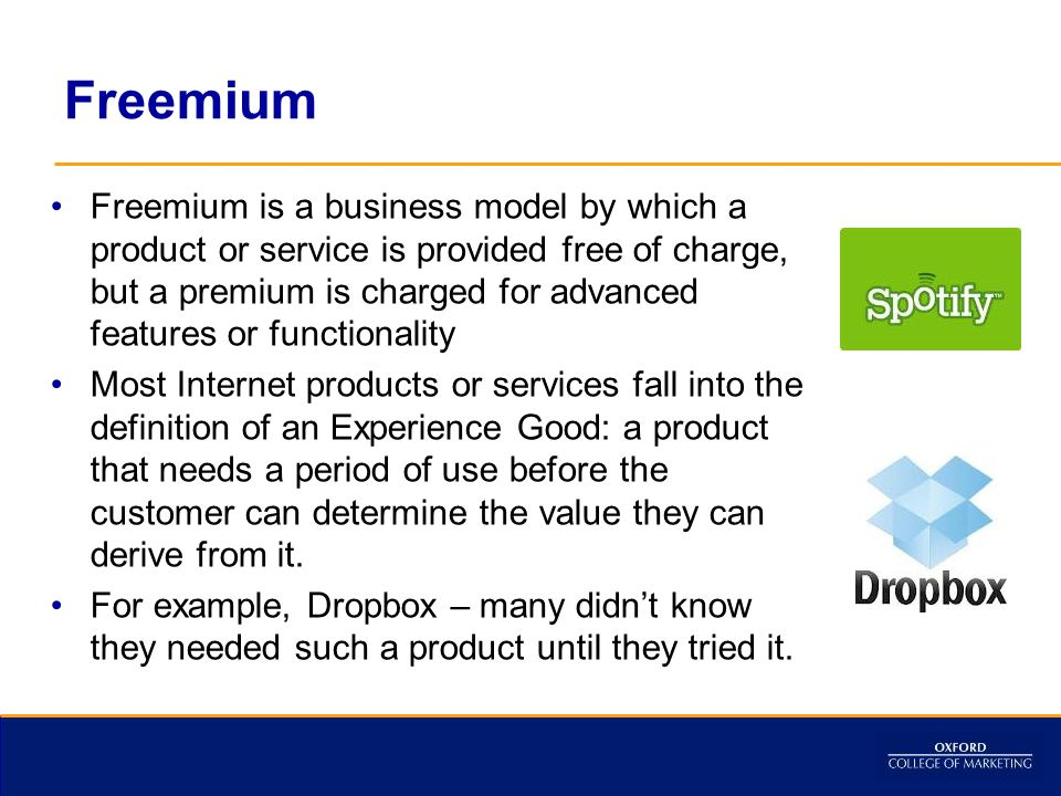 Freemium Freemium is a business model by which a product or service is provided free of charge, but a premium is charged for advanced features or functionality Most Internet products or services fall into the definition of an Experience Good: a product that needs a period of use before the customer can determine the value they can derive from it.