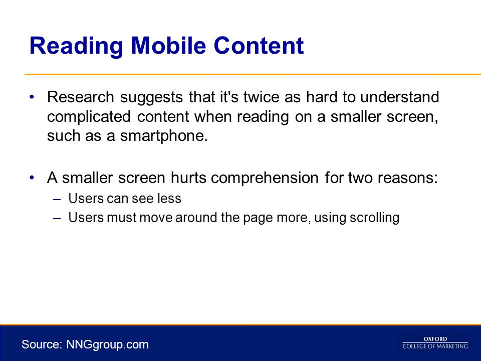 Reading Mobile Content Research suggests that it s twice as hard to understand complicated content when reading on a smaller screen, such as a smartphone.