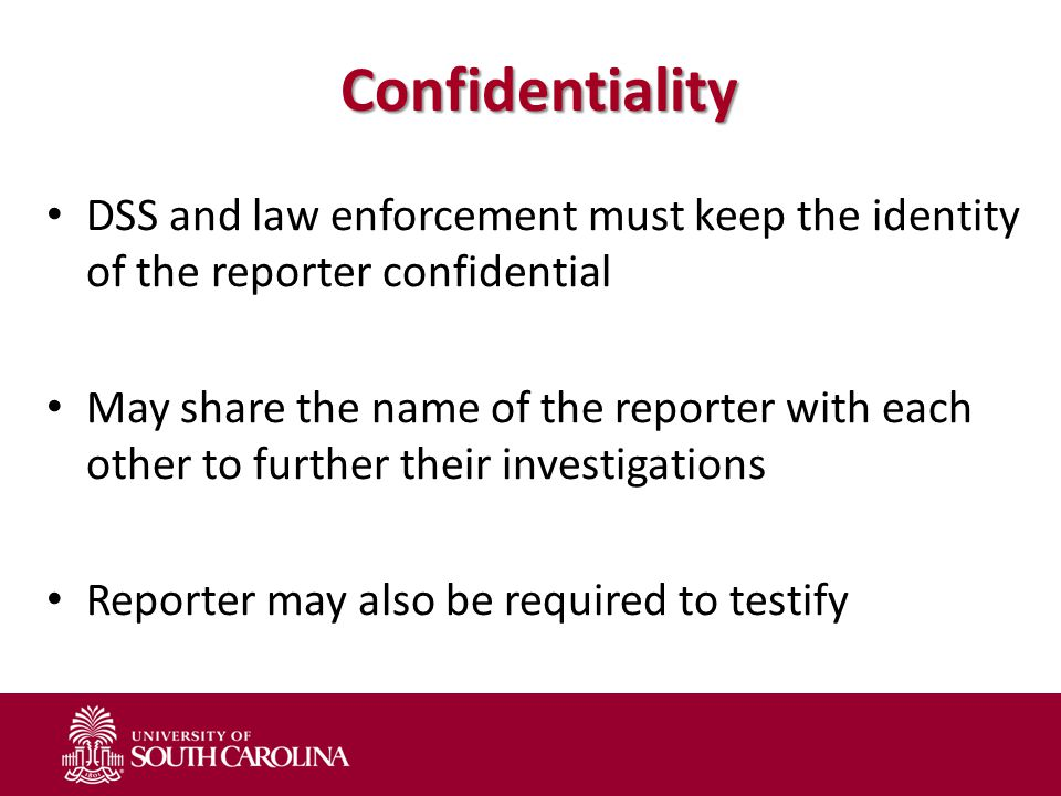 Confidentiality DSS and law enforcement must keep the identity of the reporter confidential May share the name of the reporter with each other to further their investigations Reporter may also be required to testify