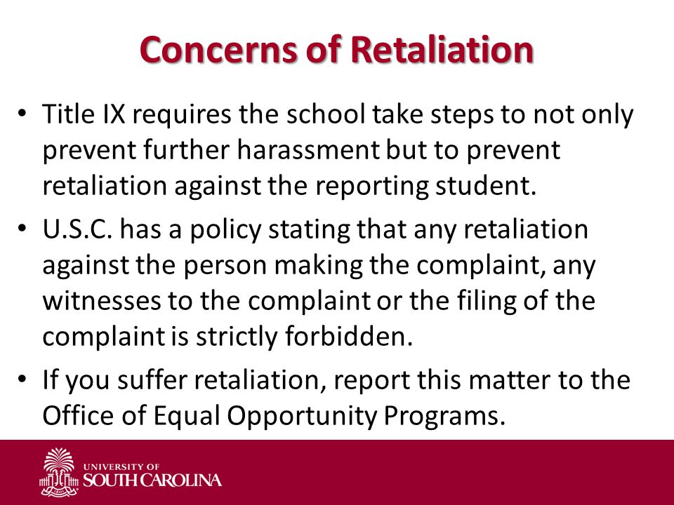 Concerns of Retaliation Title IX requires the school take steps to not only prevent further harassment but to prevent retaliation against the reporting student.
