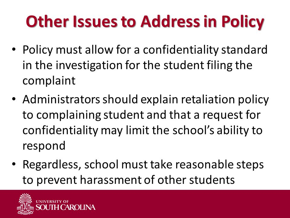 Other Issues to Address in Policy Policy must allow for a confidentiality standard in the investigation for the student filing the complaint Administr