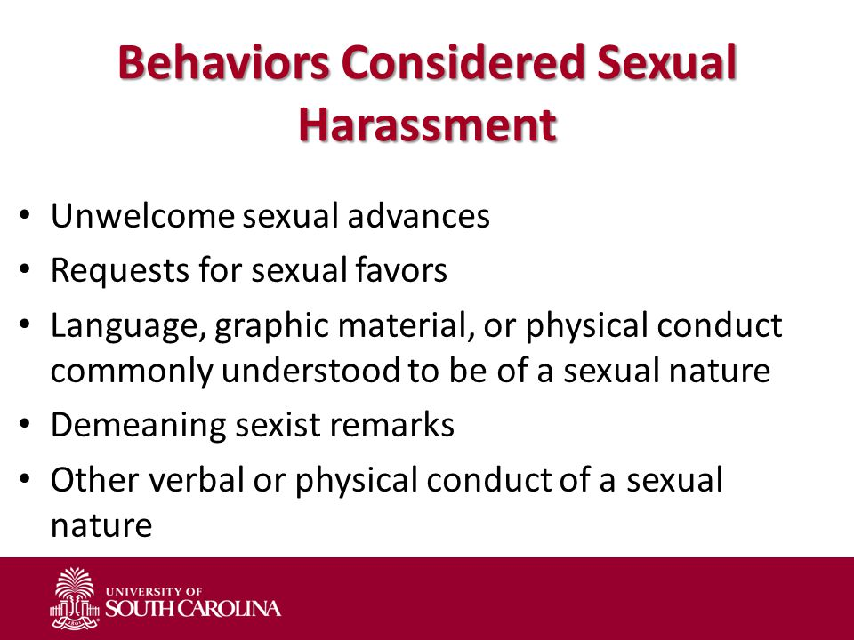 Behaviors Considered Sexual Harassment Unwelcome sexual advances Requests for sexual favors Language, graphic material, or physical conduct commonly u