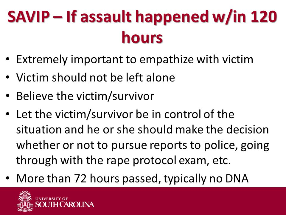SAVIP – If assault happened w/in 120 hours Extremely important to empathize with victim Victim should not be left alone Believe the victim/survivor Let the victim/survivor be in control of the situation and he or she should make the decision whether or not to pursue reports to police, going through with the rape protocol exam, etc.