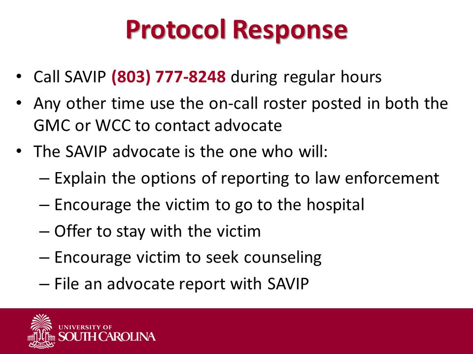Protocol Response Call SAVIP (803) 777-8248 during regular hours Any other time use the on-call roster posted in both the GMC or WCC to contact advocate The SAVIP advocate is the one who will: – Explain the options of reporting to law enforcement – Encourage the victim to go to the hospital – Offer to stay with the victim – Encourage victim to seek counseling – File an advocate report with SAVIP