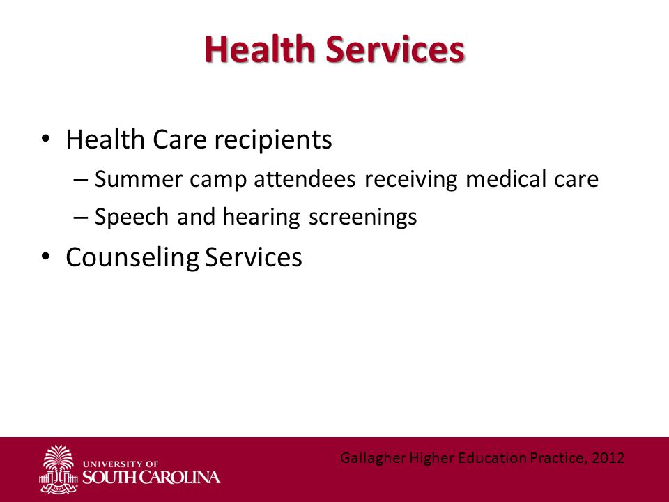 Health Services Health Care recipients – Summer camp attendees receiving medical care – Speech and hearing screenings Counseling Services Gallagher Higher Education Practice, 2012