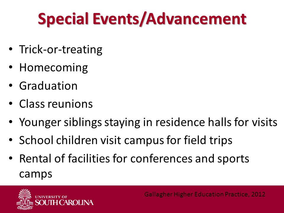 Special Events/Advancement Trick-or-treating Homecoming Graduation Class reunions Younger siblings staying in residence halls for visits School children visit campus for field trips Rental of facilities for conferences and sports camps Gallagher Higher Education Practice, 2012