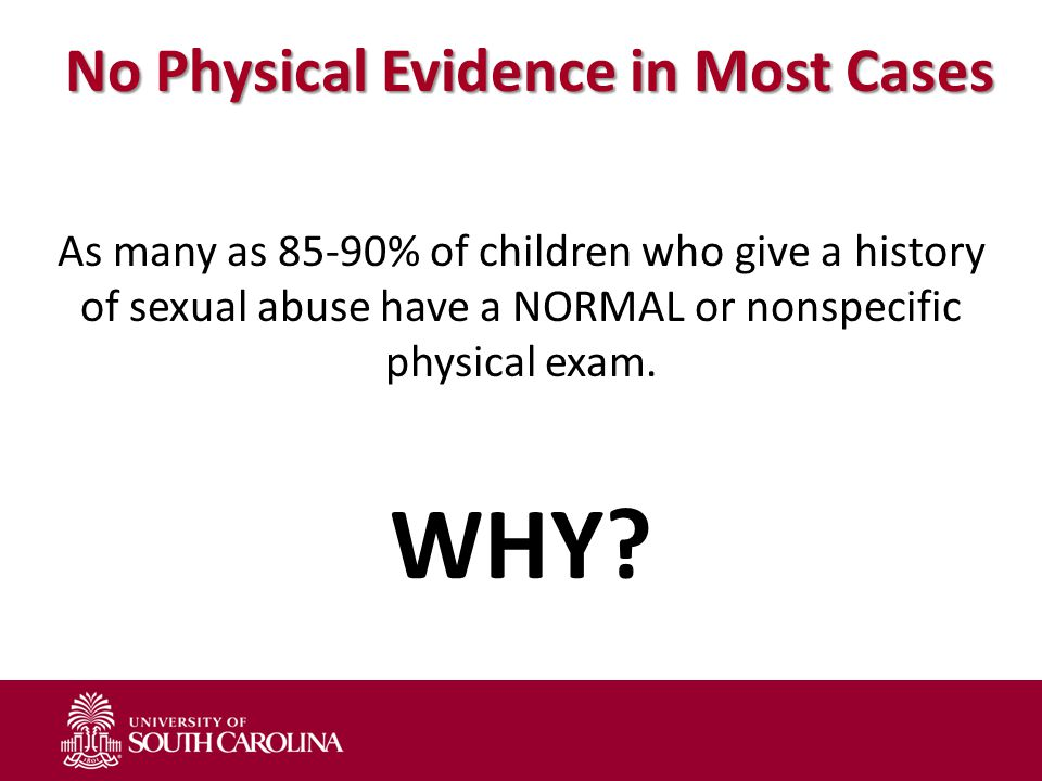 No Physical Evidence in Most Cases As many as 85-90% of children who give a history of sexual abuse have a NORMAL or nonspecific physical exam.