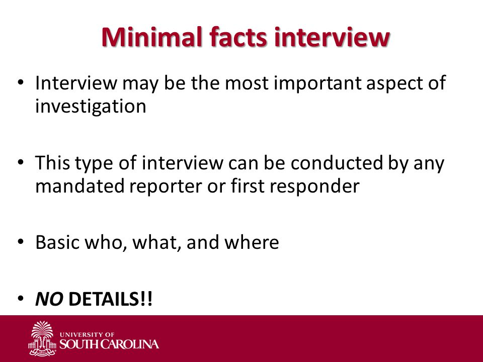 Minimal facts interview Interview may be the most important aspect of investigation This type of interview can be conducted by any mandated reporter o