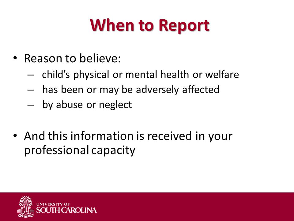 When to Report Reason to believe: – child's physical or mental health or welfare – has been or may be adversely affected – by abuse or neglect And this information is received in your professional capacity