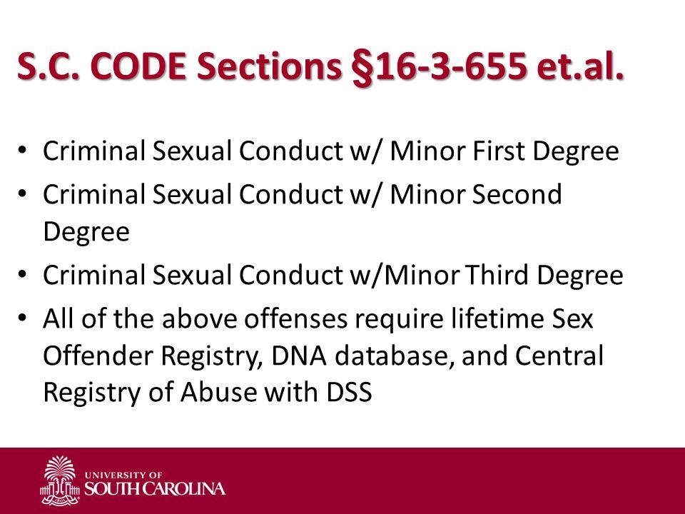 S.C. CODE Sections §16-3-655 et.al. Criminal Sexual Conduct w/ Minor First Degree Criminal Sexual Conduct w/ Minor Second Degree Criminal Sexual Condu