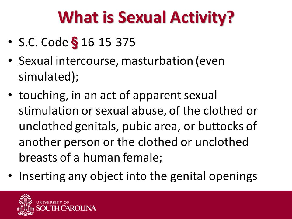 What is Sexual Activity? § S.C. Code § 16-15-375 Sexual intercourse, masturbation (even simulated); touching, in an act of apparent sexual stimulation