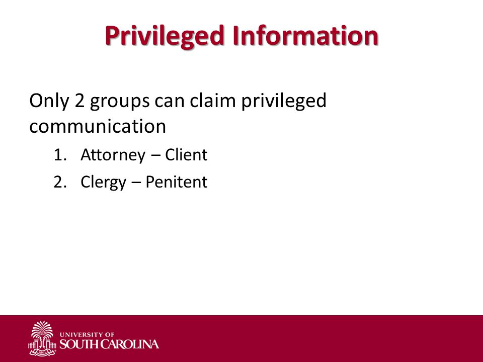 Privileged Information Only 2 groups can claim privileged communication 1.Attorney – Client 2.Clergy – Penitent