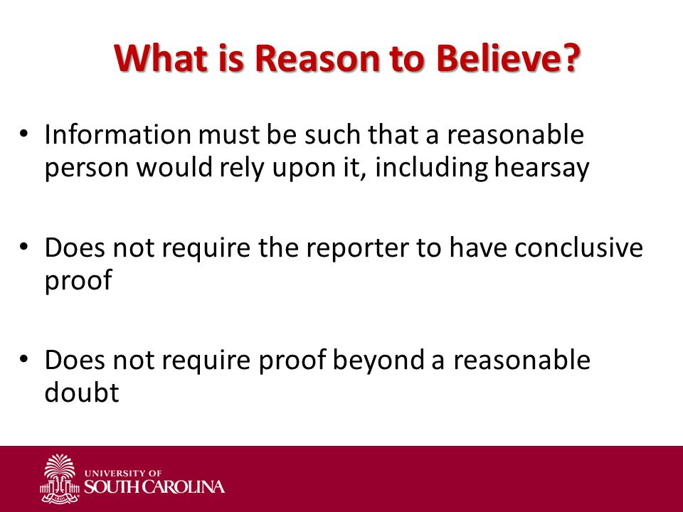 What is Reason to Believe? Information must be such that a reasonable person would rely upon it, including hearsay Does not require the reporter to ha