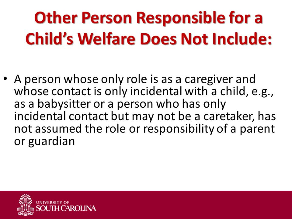 Other Person Responsible for a Child's Welfare Does Not Include: A person whose only role is as a caregiver and whose contact is only incidental with a child, e.g., as a babysitter or a person who has only incidental contact but may not be a caretaker, has not assumed the role or responsibility of a parent or guardian