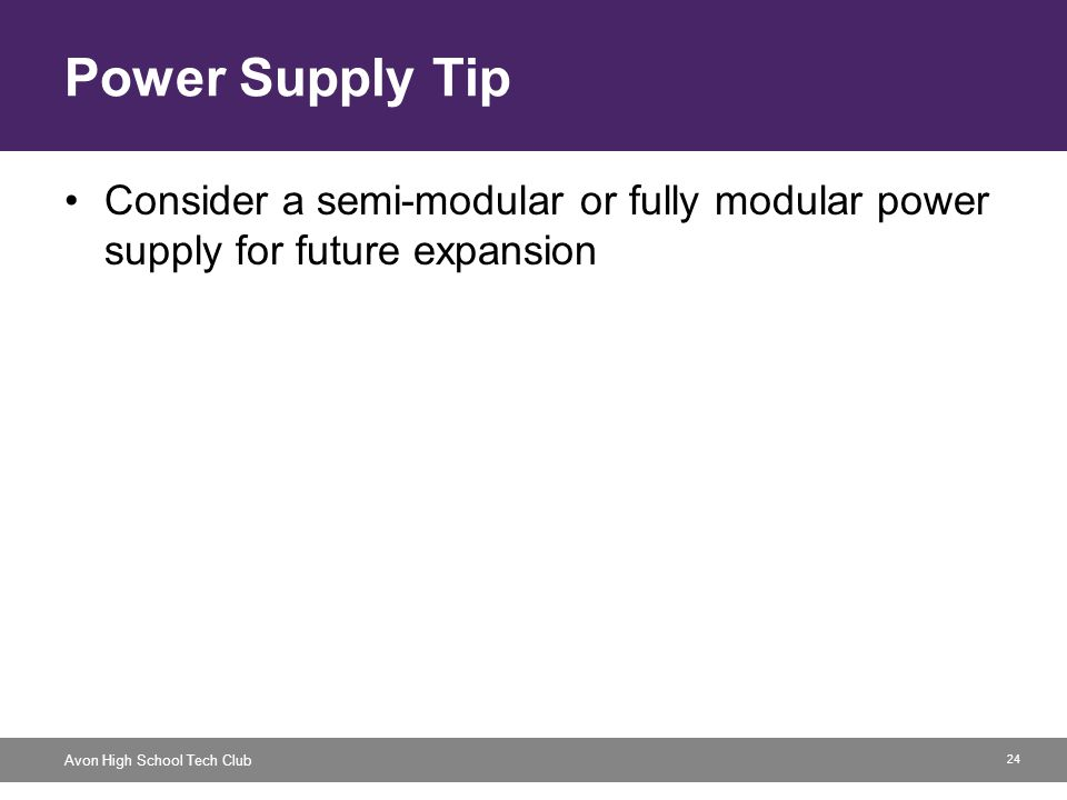 24 Avon High School Tech Club Power Supply Tip Consider a semi-modular or fully modular power supply for future expansion