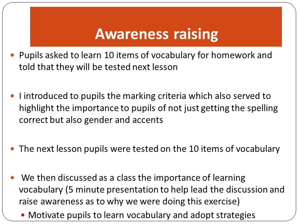 Pupils asked to learn 10 items of vocabulary for homework and told that they will be tested next lesson I introduced to pupils the marking criteria which also served to highlight the importance to pupils of not just getting the spelling correct but also gender and accents The next lesson pupils were tested on the 10 items of vocabulary We then discussed as a class the importance of learning vocabulary (5 minute presentation to help lead the discussion and raise awareness as to why we were doing this exercise) Motivate pupils to learn vocabulary and adopt strategies Awareness raising