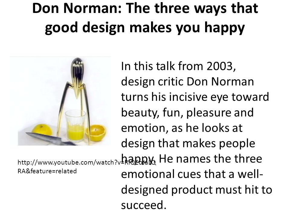 Don Norman: The three ways that good design makes you happy http://www.youtube.com/watch v=RlQEoJaLQ RA&feature=related In this talk from 2003, design critic Don Norman turns his incisive eye toward beauty, fun, pleasure and emotion, as he looks at design that makes people happy.
