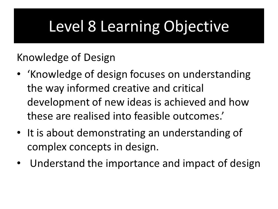 Level 8 Learning Objective Knowledge of Design 'Knowledge of design focuses on understanding the way informed creative and critical development of new ideas is achieved and how these are realised into feasible outcomes.' It is about demonstrating an understanding of complex concepts in design.