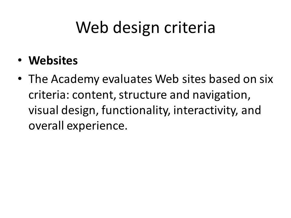 Web design criteria Websites The Academy evaluates Web sites based on six criteria: content, structure and navigation, visual design, functionality, interactivity, and overall experience.