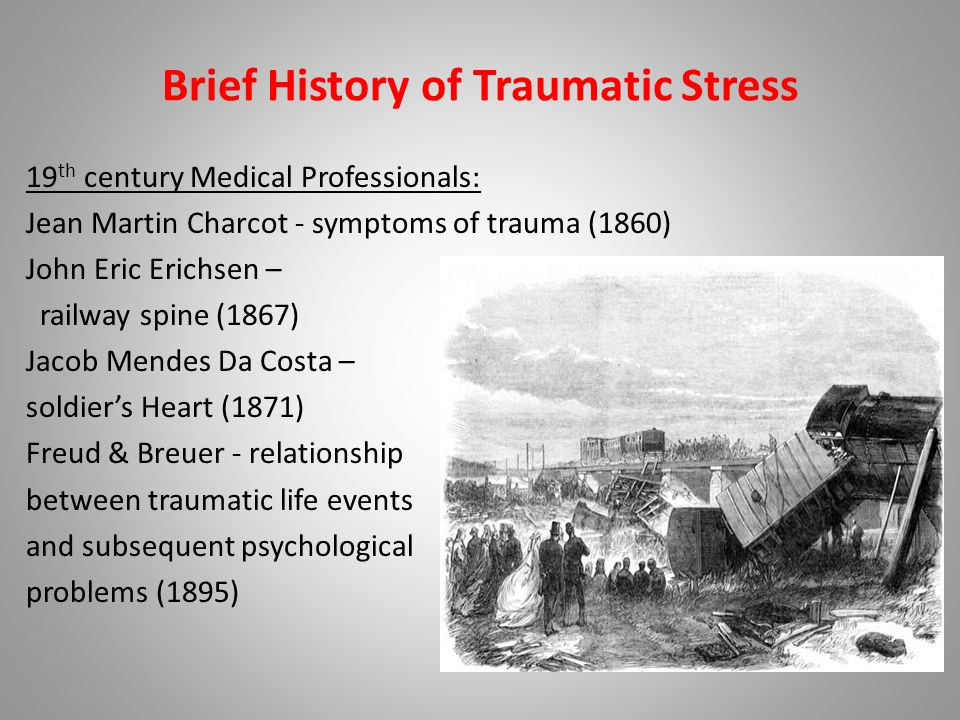Brief History of Traumatic Stress 19 th century Medical Professionals: Jean Martin Charcot - symptoms of trauma (1860) John Eric Erichsen – railway spine (1867) Jacob Mendes Da Costa – soldier's Heart (1871) Freud & Breuer - relationship between traumatic life events and subsequent psychological problems (1895)