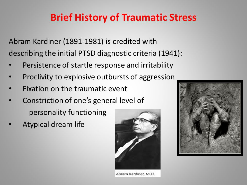 Brief History of Traumatic Stress Abram Kardiner (1891-1981) is credited with describing the initial PTSD diagnostic criteria (1941): Persistence of startle response and irritability Proclivity to explosive outbursts of aggression Fixation on the traumatic event Constriction of one's general level of personality functioning Atypical dream life