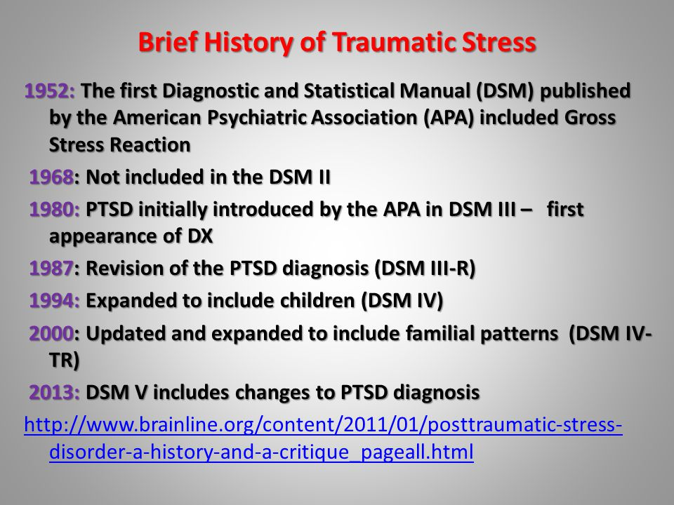 Brief History of Traumatic Stress 1952: The first Diagnostic and Statistical Manual (DSM) published by the American Psychiatric Association (APA) included Gross Stress Reaction 1968: Not included in the DSM II 1968: Not included in the DSM II 1980: PTSD initially introduced by the APA in DSM III – first appearance of DX 1980: PTSD initially introduced by the APA in DSM III – first appearance of DX 1987: Revision of the PTSD diagnosis (DSM III-R) 1987: Revision of the PTSD diagnosis (DSM III-R) 1994: Expanded to include children (DSM IV) 1994: Expanded to include children (DSM IV) 2000: Updated and expanded to include familial patterns (DSM IV- TR) 2000: Updated and expanded to include familial patterns (DSM IV- TR) 2013: DSM V includes changes to PTSD diagnosis 2013: DSM V includes changes to PTSD diagnosis http://www.brainline.org/content/2011/01/posttraumatic-stress- disorder-a-history-and-a-critique_pageall.html