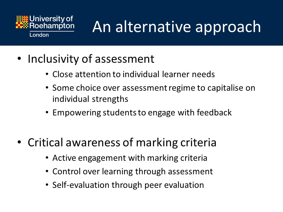 An alternative approach Inclusivity of assessment Close attention to individual learner needs Some choice over assessment regime to capitalise on individual strengths Empowering students to engage with feedback Critical awareness of marking criteria Active engagement with marking criteria Control over learning through assessment Self-evaluation through peer evaluation
