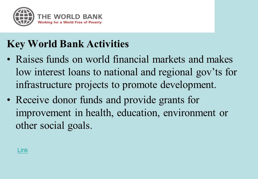 Key World Bank Activities Raises funds on world financial markets and makes low interest loans to national and regional gov'ts for infrastructure projects to promote development.