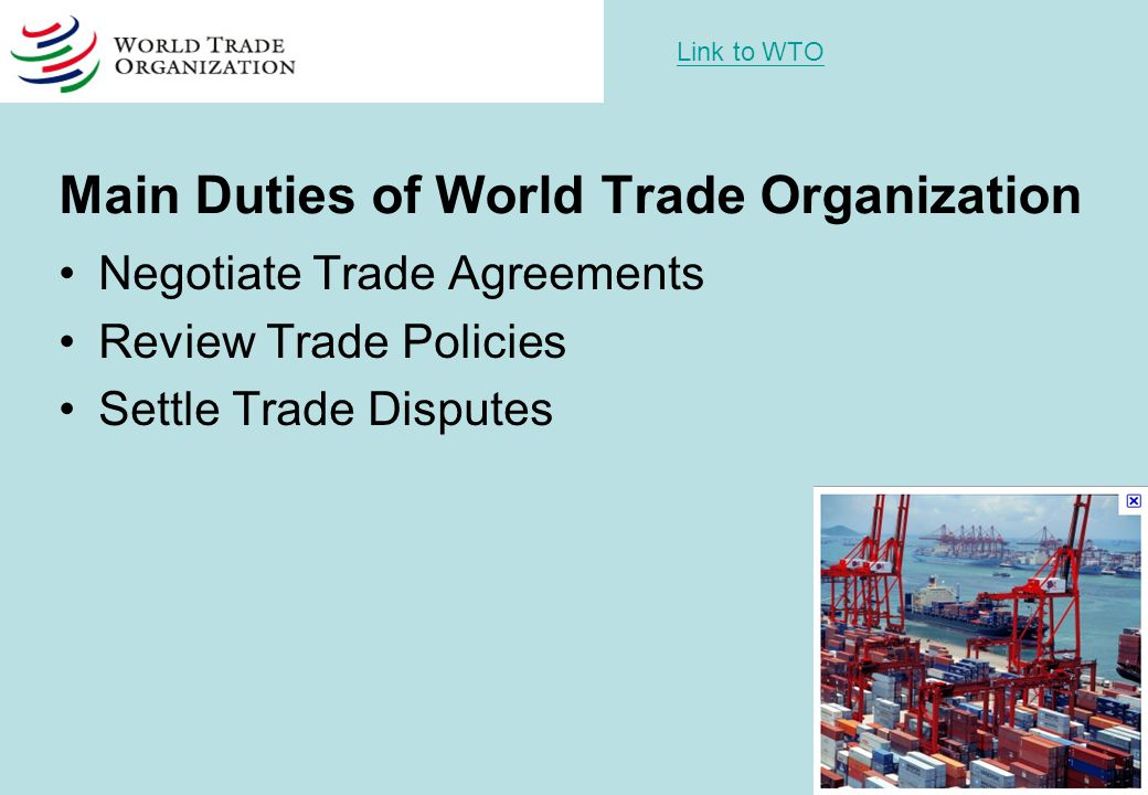 Main Duties of World Trade Organization Negotiate Trade Agreements Review Trade Policies Settle Trade Disputes Link to WTO