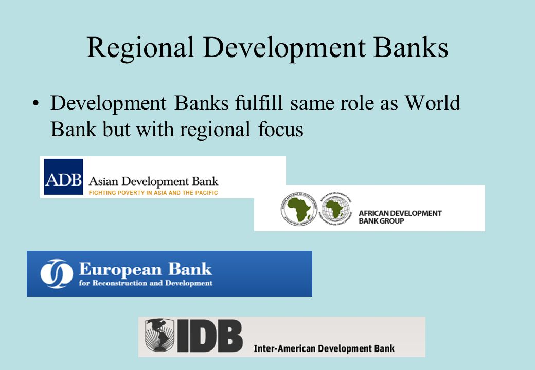 Regional Development Banks Development Banks fulfill same role as World Bank but with regional focus