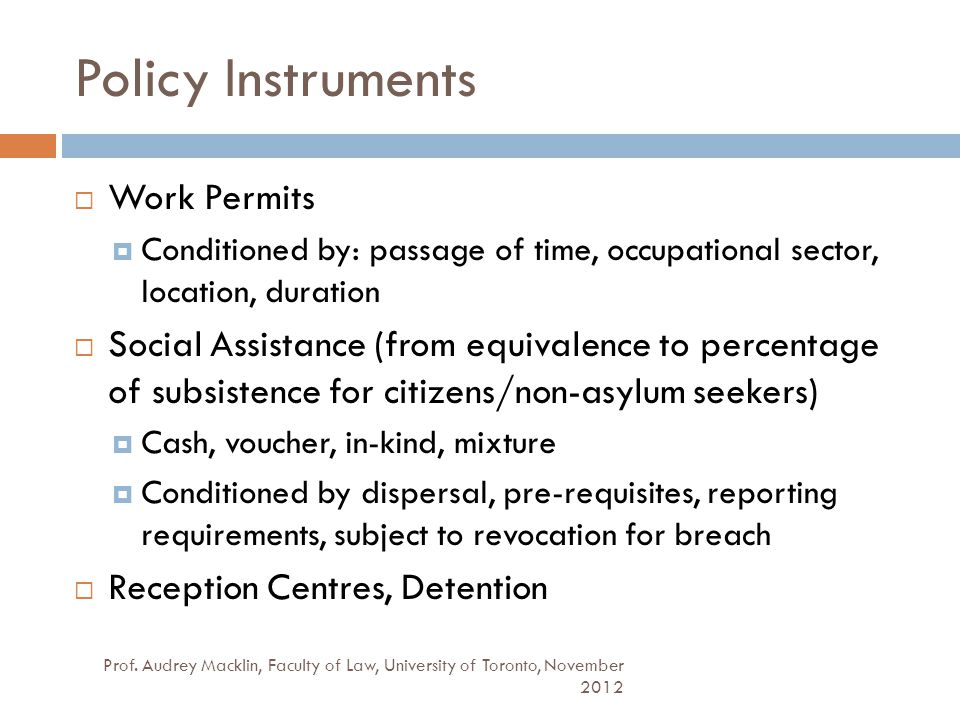 Policy Instruments Prof. Audrey Macklin, Faculty of Law, University of Toronto, November 2012  Work Permits  Conditioned by: passage of time, occupa