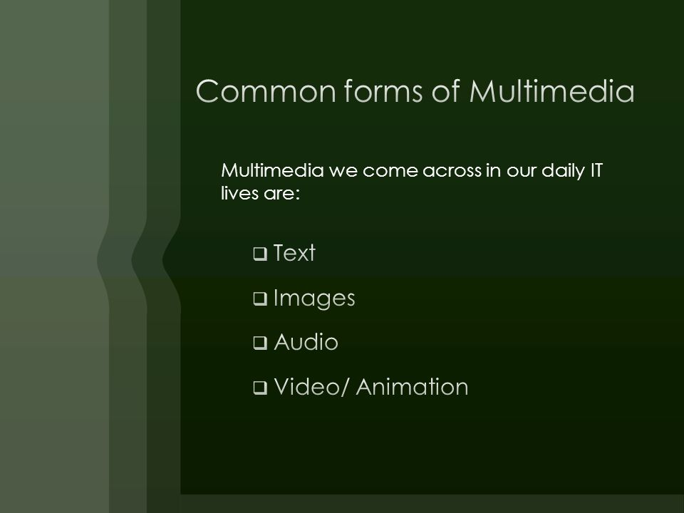 Multimedia we come across in our daily IT lives are: