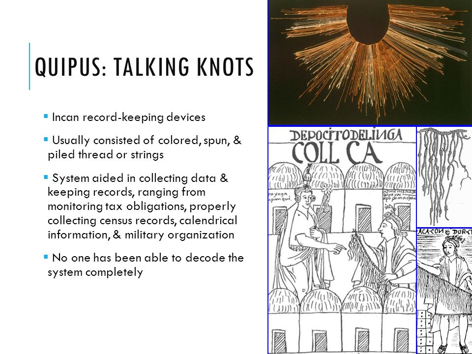 QUIPUS: TALKING KNOTS  Incan record-keeping devices  Usually consisted of colored, spun, & piled thread or strings  System aided in collecting data