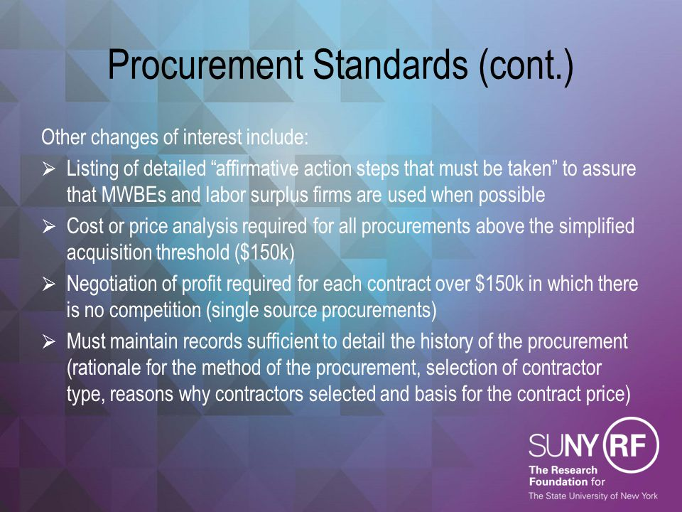 Procurement Standards (cont.)  Only apply to procurements charged directly to a federal award  Campus team is reviewing proposed revisions which include revising RF Procurement Policy to account for purchases using other funding sources  Push back from higher-ed community may result in $3,000 threshold being increased