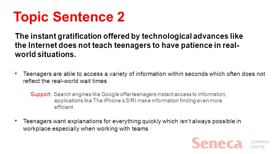 Topic Sentence 2 The instant gratification offered by technological advances like the Internet does not teach teenagers to have patience in real- worl