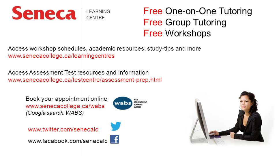 Free One-on-One Tutoring Free Group Tutoring Free Workshops www.facebook.com/senecalc www.twitter.com/senecalc Book your appointment online www.senecacollege.ca/wabs (Google search: WABS) Access workshop schedules, academic resources, study-tips and more www.senecacollege.ca/learningcentres Access Assessment Test resources and information www.senecacollege.ca/testcentre/assessment-prep.html